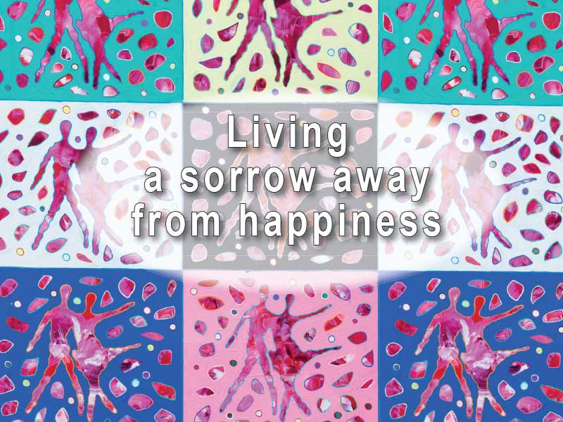 LIVING A SORROW AWAY FROM HAPPINESS